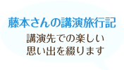 藤本さんの講演旅行記 講演先での楽しい思いでを綴ります